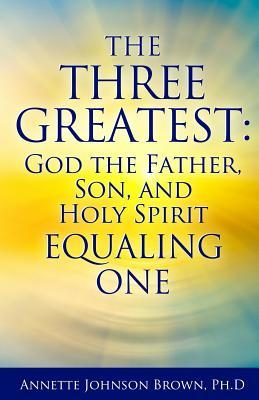 The Three Greatest: God the Father, Son, and Holy Spirit Equaling One  by  Annette Brow
