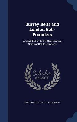 Surrey Bells and London Bell-Founders: A Contribution to the Comparative Study of Bell Inscriptions  by  J C L Stahlschmidt