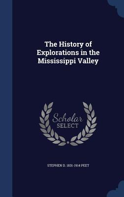 The History of Explorations in the Mississippi Valley Stephen D Peet