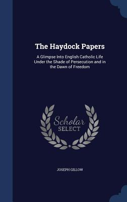 The Haydock Papers: A Glimpse Into English Catholic Life Under the Shade of Persecution and in the Dawn of Freedom  by  Joseph Gillow