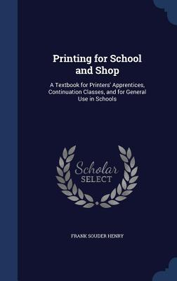 Printing for School and Shop: A Textbook for Printers Apprentices, Continuation Classes, and for General Use in Schools Frank Souder Henry