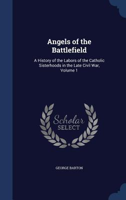 Angels of the Battlefield: A History of the Labors of the Catholic Sisterhoods in the Late Civil War, Volume 1  by  George Barton