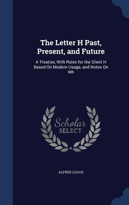 The Letter H Past, Present, and Future: A Treatise, with Rules for the Silent H Based on Modern Usage, and Notes on Wh  by  Alfred Leach