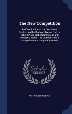 The New Competition: An Examination of the Conditions Underlying the Radical Change That Is Taking Place in the Commercial and Industrial World--The Change from a Competitive to a Cooperative Basis Arthur Jerome Eddy