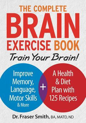 The Complete Brain Exercise Book: Train Your Brain - Improve Memory, Language, Motor Skills and More  by  Fraser Smith