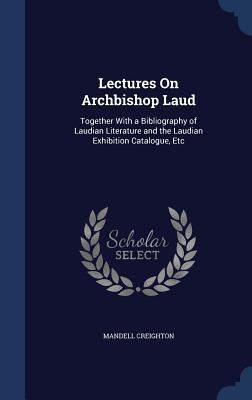 Lectures on Archbishop Laud: Together with a Bibliography of Laudian Literature and the Laudian Exhibition Catalogue, Etc  by  Mandell Creighton