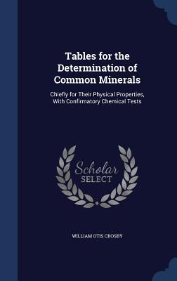 Tables for the Determination of Common Minerals: Chiefly for Their Physical Properties, with Confirmatory Chemical Tests William Otis Crosby