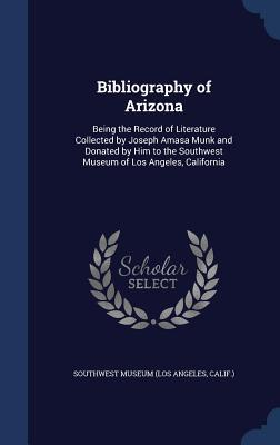 Bibliography of Arizona: Being the Record of Literature Collected Joseph Amasa Munk and Donated by Him to the Southwest Museum of Los Angeles, California by Calif ) Southwest Museum (Los Angeles