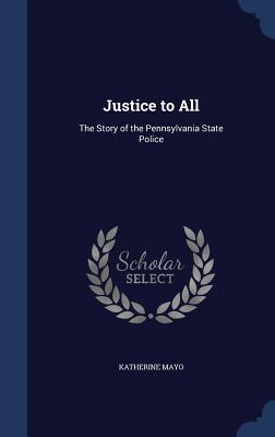 Justice to All: The Story of the Pennsylvania State Police Katherine Mayo