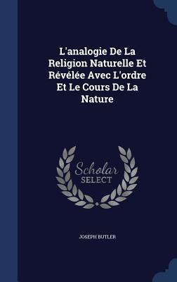 LAnalogie de La Religion Naturelle Et Revelee Avec LOrdre Et Le Cours de La Nature Joseph Butler