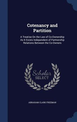 Cotenancy and Partition: A Treatise on the Law of Co-Ownership as It Exists Independent of Partnership Relations Between the Co-Owners Abraham Clark Freeman