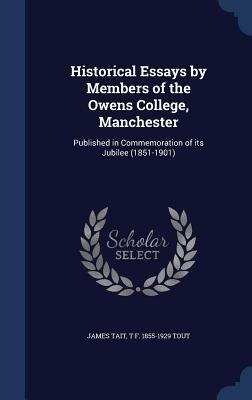 Historical Essays Members of the Owens College, Manchester: Published in Commemoration of Its Jubilee (1851-1901) by James Tait