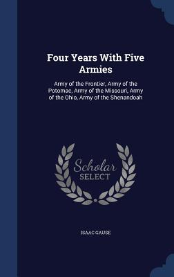 Four Years with Five Armies: Army of the Frontier, Army of the Potomac, Army of the Missouri, Army of the Ohio, Army of the Shenandoah  by  Isaac Gause