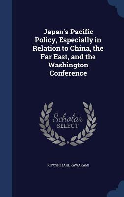 Japans Pacific Policy, Especially in Relation to China, the Far East, and the Washington Conference Kiyoshi Karl Kawakami