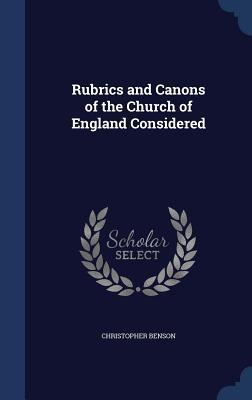 Rubrics and Canons of the Church of England Considered  by  Christopher Benson