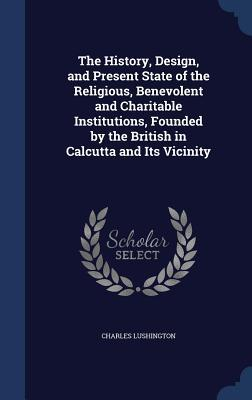 The History, Design, and Present State of the Religious, Benevolent and Charitable Institutions, Founded  by  the British in Calcutta and Its Vicinity by Charles Lushington