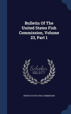 Bulletin of the United States Fish Commission, Volume 23, Part 1  by  United States Fish Commission