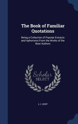 The Book of Familiar Quotations: Being a Collection of Popular Extracts and Aphorisms from the Works of the Best Authors  by  L C. Gent