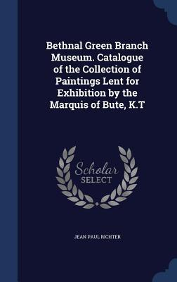 Bethnal Green Branch Museum. Catalogue of the Collection of Paintings Lent for Exhibition  by  the Marquis of Bute, K.T by Jean Paul Friedrich Richter