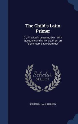 The Childs Latin Primer: Or, First Latin Lessons, Extr., with Questions and Answers, from an Elementary Latin Grammar Benjamin Hall Kennedy