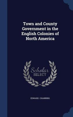 Town and County Government in the English Colonies of North America Edward Channing