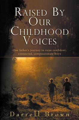 Raised Our Childhood Voices: One Fathers Journey to Raise Confident, Connected, Compassionate Boys by Darrell Squire Brown