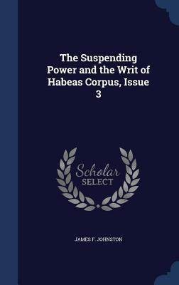 The Suspending Power and the Writ of Habeas Corpus, Issue 3 James F. Johnston