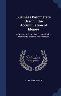 Business Barometers Used in the Accumulation of Money: A Text Book on Applied Economics for Merchants, Bankers and Investors Roger Ward Babson