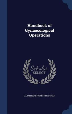 Handbook of Gynaecological Operations  by  Alban Henry Griffiths Doran