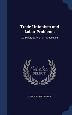Trade Unionism and Labor Problems: 2D Series, Ed. with an Introduction John Rogers Commons