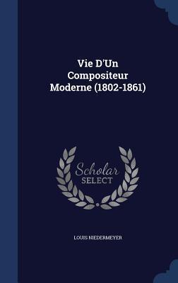 Vie DUn Compositeur Moderne (1802-1861)  by  Louis Niedermeyer