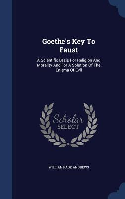 Goethes Key to Faust: A Scientific Basis for Religion and Morality and for a Solution of the Enigma of Evil William Page Andrews