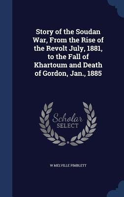 Story of the Soudan War, from the Rise of the Revolt July, 1881, to the Fall of Khartoum and Death of Gordon, Jan., 1885  by  W Melville Pimblett
