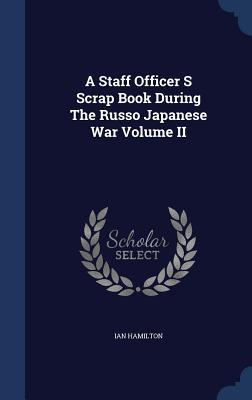 A Staff Officer S Scrap Book During the Russo Japanese War Volume II Ian Hamilton