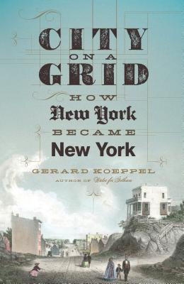 City on a Grid: How New York Became New York Gerard Koeppel