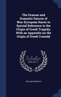 The Dramas and Dramatic Dances of Non-European Races in Special Reference to the Origin of Greek Tragedy, with an Appendix on the Origin of Greek Comedy  by  William Ridgeway