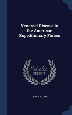 Venereal Disease in the American Expeditionary Forces George Walker