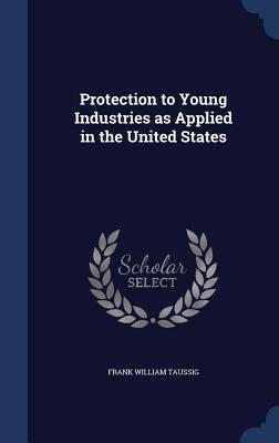 Protection to Young Industries as Applied in the United States Frank William Taussig