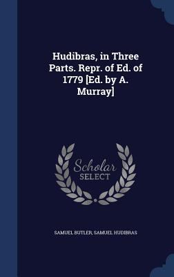 Hudibras, in Three Parts. Repr. of Ed. of 1779 [Ed. A. Murray] by Samuel Butler