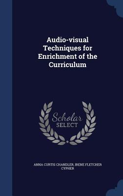 Audio-Visual Techniques for Enrichment of the Curriculum Anna Curtis Chandler