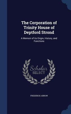 The Corporation of Trinity House of Deptford Strond: A Memoir of Its Origin, History, and Functions Frederick Arrow