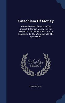 Catechism of Money: A Hand-Book on Finance, in the Interest of Honest Money for the People of the United States, and in Opposition to the Worshipers of the Golden Calf  by  Joseph P Root