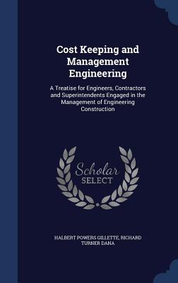 Cost Keeping and Management Engineering: A Treatise for Engineers, Contractors and Superintendents Engaged in the Management of Engineering Construction  by  Halbert P Gillette