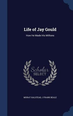 Life of Jay Gould: How He Made His Millions Murat Halstead