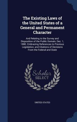 The Existing Laws of the United States of a General and Permanent Character: And Relating to the Survey and Disposition of the Public Domain, Dec. 1, 1880. Embracing References to Previous Legislation, and Citations of Decisions from the Federal and State  by  United States