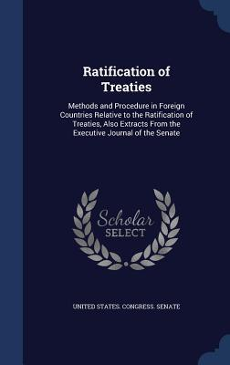 Ratification of Treaties: Methods and Procedure in Foreign Countries Relative to the Ratification of Treaties, Also Extracts from the Executive Journal of the Senate  by  United States Congress Senate
