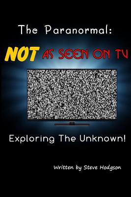 The Paranormal: Not as Seen on TV: Exploring the Unknown  by  Steve Hodgson