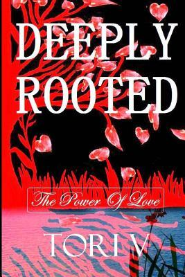 Deeply Rooted: The Power of Love  by  Tori V