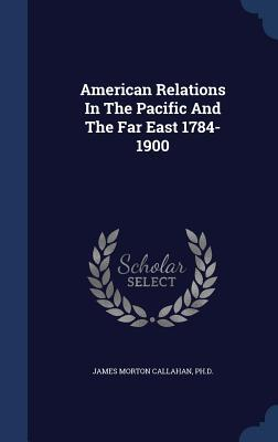 American Relations in the Pacific and the Far East 1784-1900  by  James Morton Callahan