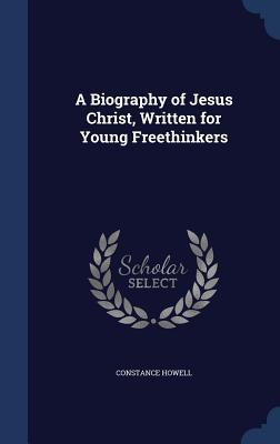 A Biography of Jesus Christ, Written for Young Freethinkers  by  Constance Howell
